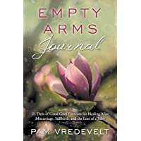 Empty Arms Journal: 21 Days of Good Grief Exercises for Healing After Miscarriage...