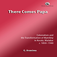 There Comes Papa: Colonialism and the Transformation of Matriliny in Kerala. Malabar c. 1850–1940