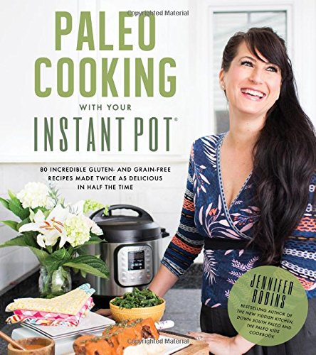 Paleo Cooking With Your Instant Pot: 80 Incredible Gluten- and Grain-Free Recipes Made Twice as Delicious in Half the Time by Jennifer Robins