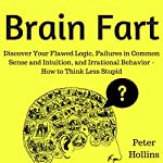 Brain Fart: Discover Your Flawed Logic, Failures in Common Sense and Intuition, and Irrational Behavior | Peter Hollins