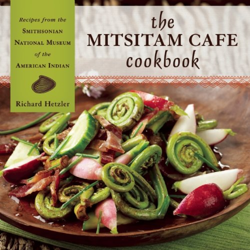 The Mitsitam Café Cookbook: Recipes from the Smithsonian National Museum of the American Indian by Richard Hetzler, Nicolasa I Sandoval