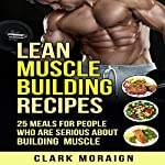 Lean Muscle Building Recipes: 25 Meals for People Who Are Serious About Building Muscle, Volume 2   Clark Moraign