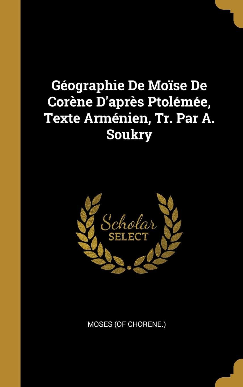 Geographie De Moise De Corene D Apres Ptolemee Texte Armenien Tr Par A Soukry French Edition Chorene Moses Of 9780353776029 Amazon Com Books