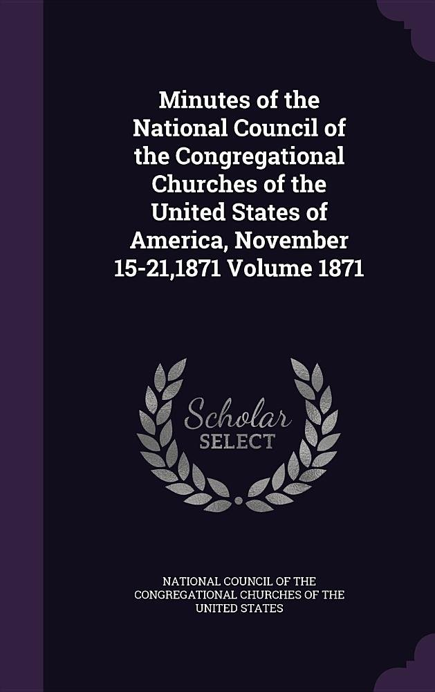 Download Minutes of the National Council of the Congregational Churches of the United States of America, November 15-21,1871 Volume 1871 ebook