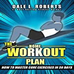 The Home Workout Plan: How to Master Core Exercises in 30 Days | Dale L. Roberts