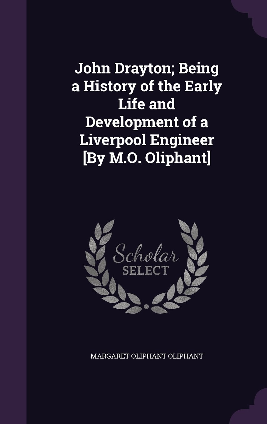 Read Online John Drayton; Being a History of the Early Life and Development of a Liverpool Engineer [By M.O. Oliphant] ebook