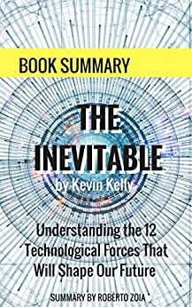 Book Summary: The Inevitable, by Kevin Kelly: Understanding the 12 Technological Forces That Will Shape Our Future by [Zoia, Roberto]