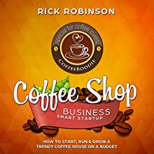 Coffee Shop Business Smart Startup: How to Start, Run & Grow a Trendy Coffee House on a Budget Audiobook by Rick Robinson Narrated by Sam Slydell