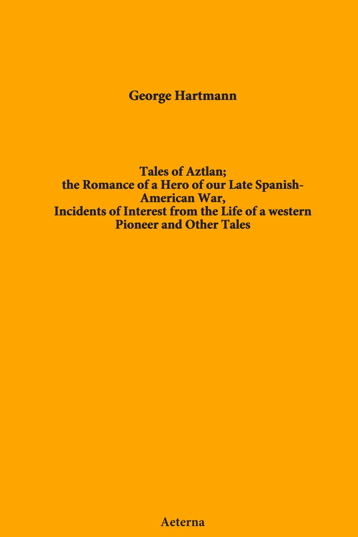 Download Tales of Aztlan; the Romance of a Hero of our Late Spanish-American War, Incidents of Interest from the Life of a western Pioneer and Other Tales pdf epub