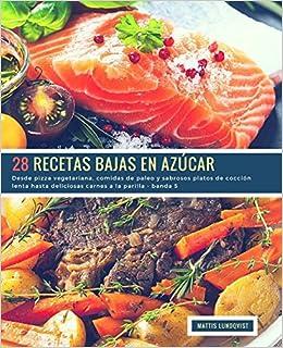 28 Recetas Bajas en Azúcar - banda 5: Desde pizza vegetariana, comidas de paleo y sabrosos platos de cocción lenta hasta deliciosas carnes a la parilla ...