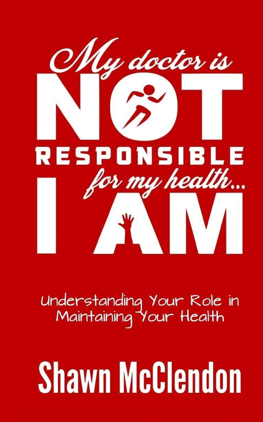 My Doctor is NOT Responsible for My Health...I AM: Understanding Your Role  in Maintaining Your Health: McClendon, Shawn: 9781726167123: Amazon.com:  Books