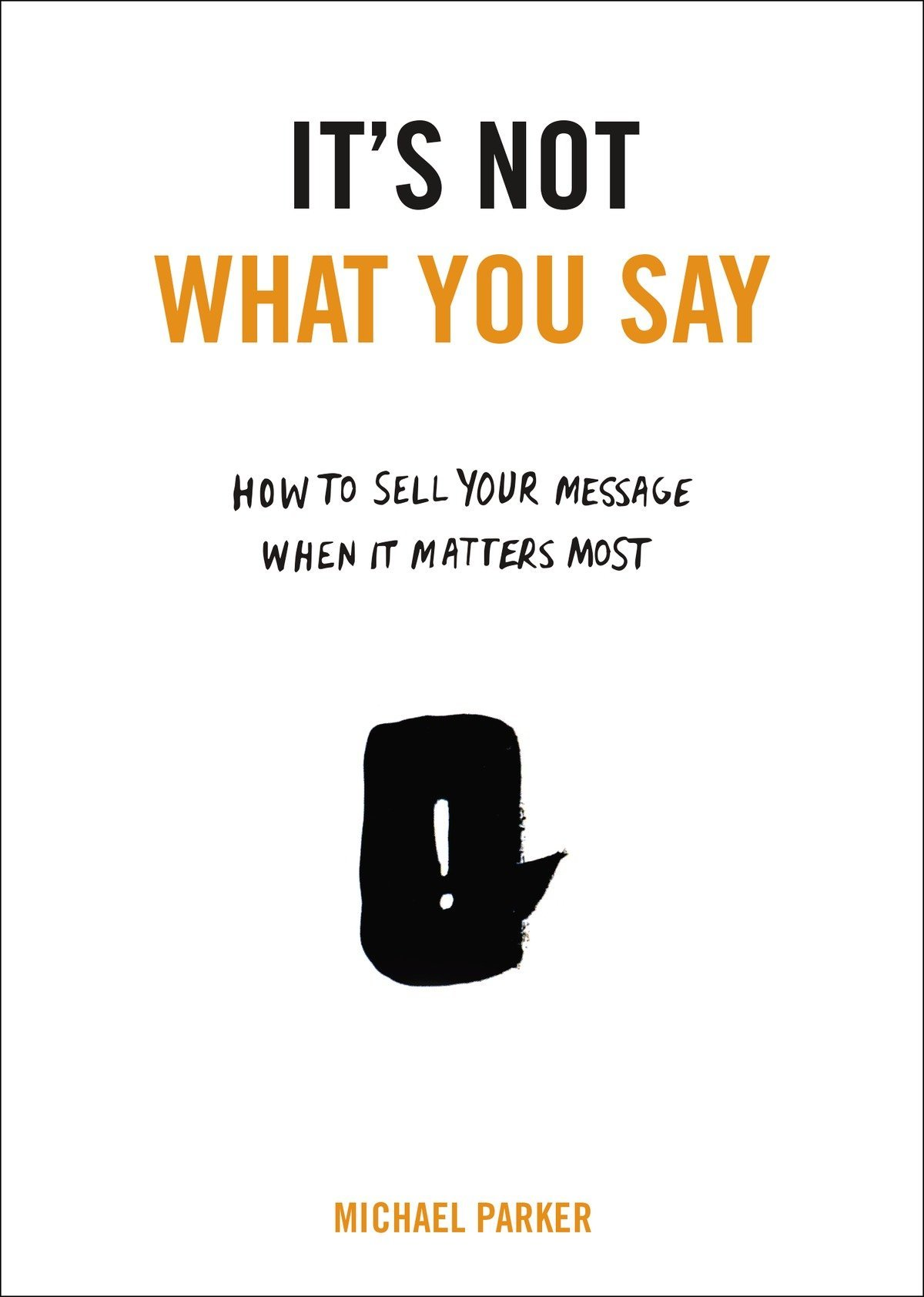It's Not What You Say: How to Sell Your Message When It Matters Most pdf epub