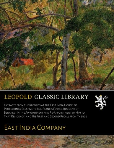 Download Extracts from the Records at the East India House, of Proceedings Relative to Mr. Francis Fowke, Resident of Benares : In the Appointment and ... and His First and Second Recall from Thence pdf