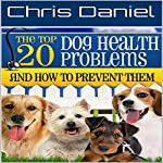 The 20 Top Dog Health Problems and How to Prevent Them | Chris Daniel