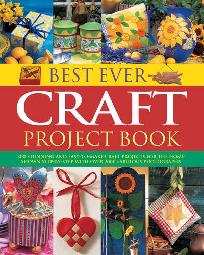 Best Ever Craft Project Book: 300 Stunning And Easy-To-Make Craft Projects For The Home, Shown Step-By-Step With Over 2000 Fabulous Photographs pdf