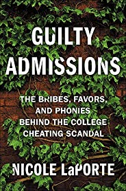 Guilty Admissions: The Bribes, Favors, and Phonies behind the College Cheating Scandal