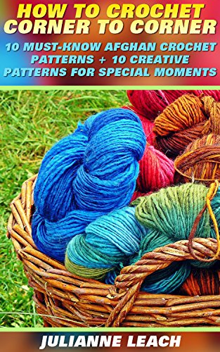 How To Crochet Corner To Corner: 10 Must-Know Afghan Crochet Patterns + 10 Creative Patterns For Special Moments: (Crochet Hook A, Crochet Accessories, ... Patterns, Crochet Books, Easy Crocheting by [Leach, Julianne]