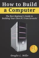 How To Build A Computer: The Best Beginner's