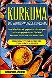 Kurkuma: Die Wunderwurzel Kurkuma. Der Alleskönner gegen Entzündungen, Verdauungsprobleme, Diabetes, Demenz, Arthrose und vieles mehr. Inklusive vieler Rezepte zum Nachmachen.