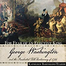 For Fear of an Elective King: George Washington and the Presidential Title Controversy of 1789 Audiobook by Kathleen Bartoloni-Tuazon Narrated by Pamela Wolken