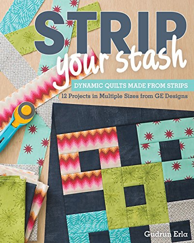 Strip Your Stash: Dynamic Quilts Made from Strips - 12 Projects in Multiple Sizes from GE -
