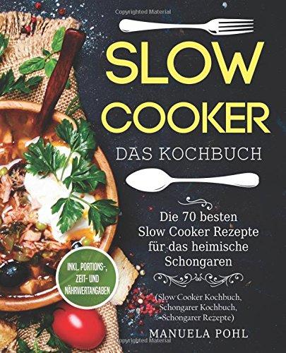 Slow Cooker – Das Kochbuch  Die 70 Besten Slow Cooker Rezepte Für Das Heimische Schongaren   Inkl. Portions  Zeit  Und Nährwertangaben  Slow Cooker Kochbuch Schongarer Kochbuch Schongarer Rezepte