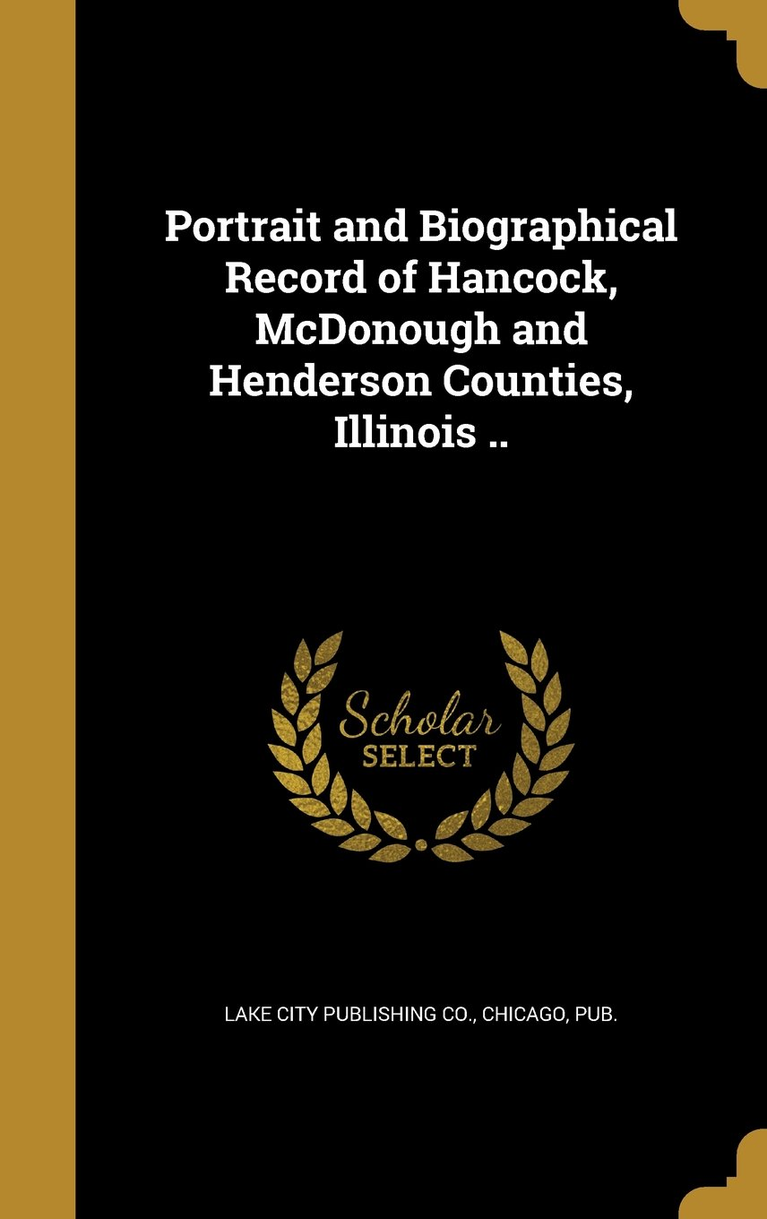 Read Online Portrait and Biographical Record of Hancock, McDonough and Henderson Counties, Illinois .. PDF