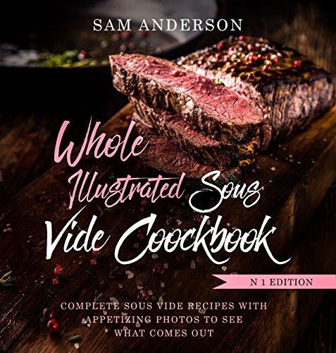 WHOLE ILLUSTRATED SOUS VIDE COOKBOOK: Complete Sous Vide Recipes With Appetizing Photos to See What Comes Out! by Sam Anderson