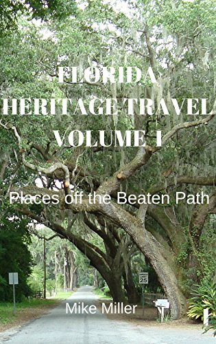 Mike Miller - Florida Heritage Travel Volume I: Places off the Beaten Path