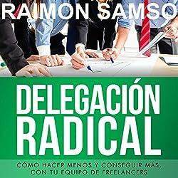 Delegación Radical: Cómo hacer menos y conseguir más con tu equipo de freelancers [Spanish Edition]