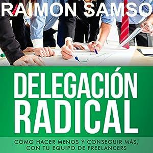 Delegación Radical: Cómo hacer menos y conseguir más con tu equipo de freelancers [Spanish Edition] Audiobook