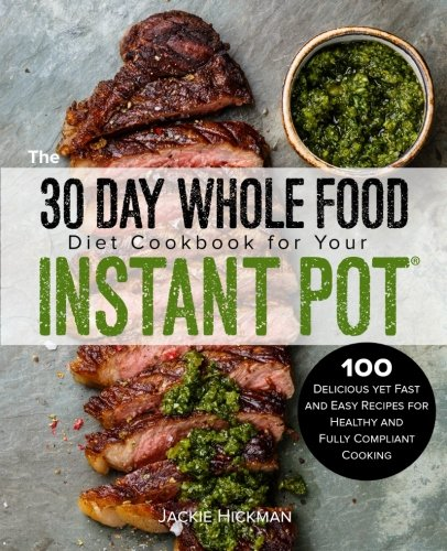 The 30 Day Whole Food Diet Cookbook for Your Instant Pot: 100 Delicious yet Fast and Easy Recipes for Healthy and Fully Compliant Cooking