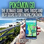 Pokémon Go: The Ultimate Guide, Tips, Tricks and Best Secrets for Finding Pokémon | J.D. Rockefeller