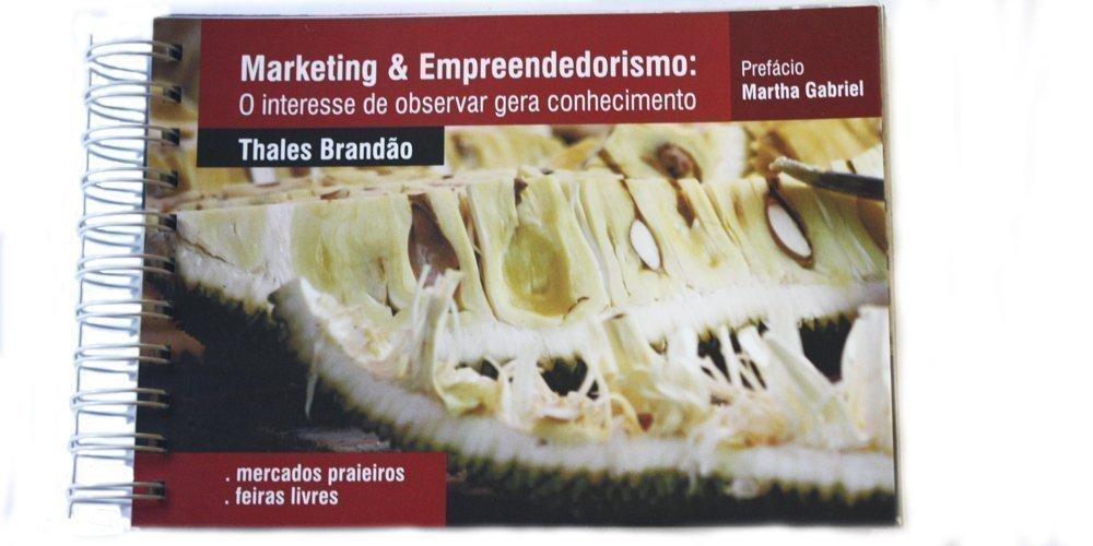 Marketing & Empreendedorismo: O Interesse de Observar gera Conhecimento – Feiras Livres e Mercados das Praias (Portuguese) Book Supplement – 2017