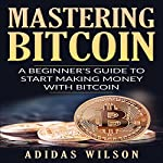 Mastering Bitcoin: A Beginner's Guide To Start Making Money With Bitcoin   Adidas Wilson