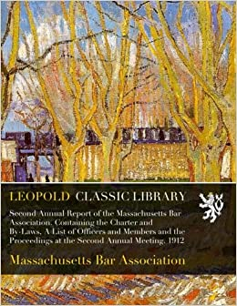 Book Second Annual Report of the Massachusetts Bar Association. Containing the Charter and By-Laws, A List of Officers and Members and the Proceedings at the Second Annual Meeting. 1912
