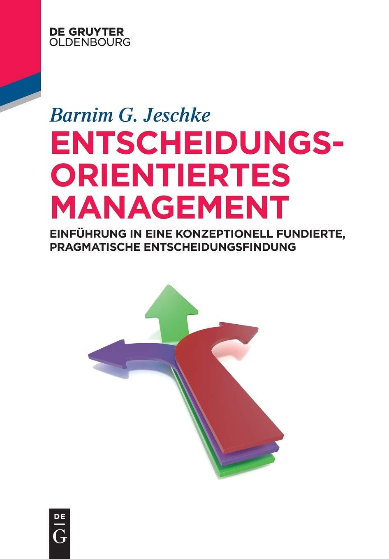 Entscheidungsorientiertes Management: Einführung in eine konzeptionell fundierte, pragmatische Entscheidungsfindung (De Gruyter Studium)