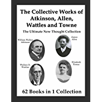The Collective Works of Atkinson, Allen, Wattles and Towne: The Ultimate New Thought Collection (English Edition)