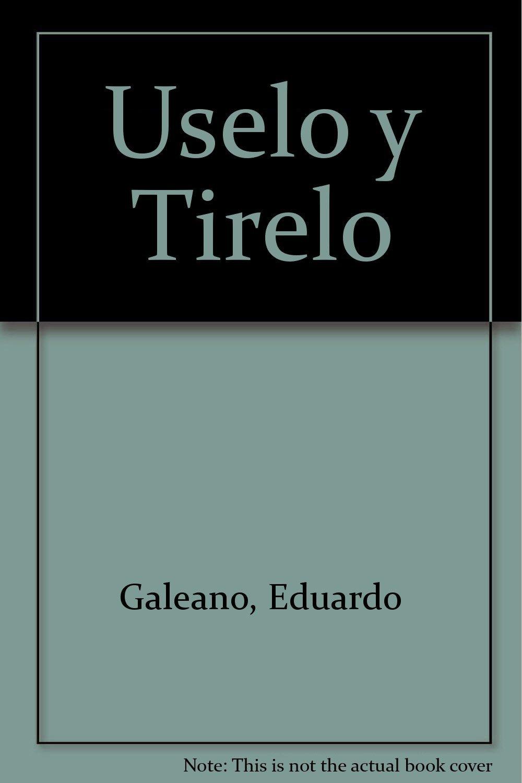 Uselo y Tirelo (Spanish Edition): Eduardo Galeano: 9789875801622:  Amazon.com: Books