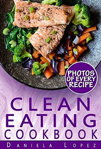 Clean Eating Cookbook: Dozens of Clean Eating Recipes with Photos, Nutrition Facts, and Serving Info for Every Recipe by Daniela Lopez