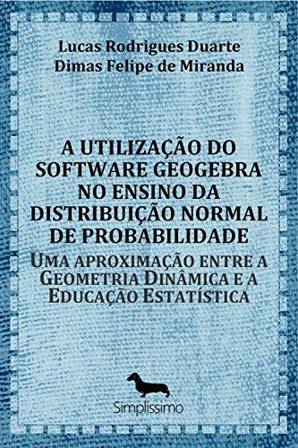 A utilização do software GeoGebra no ensino da distribuição normal de probabilidade: Uma aproximação entre a Geometria Dinâmica e a Educação Estatística (Portuguese Edition)
