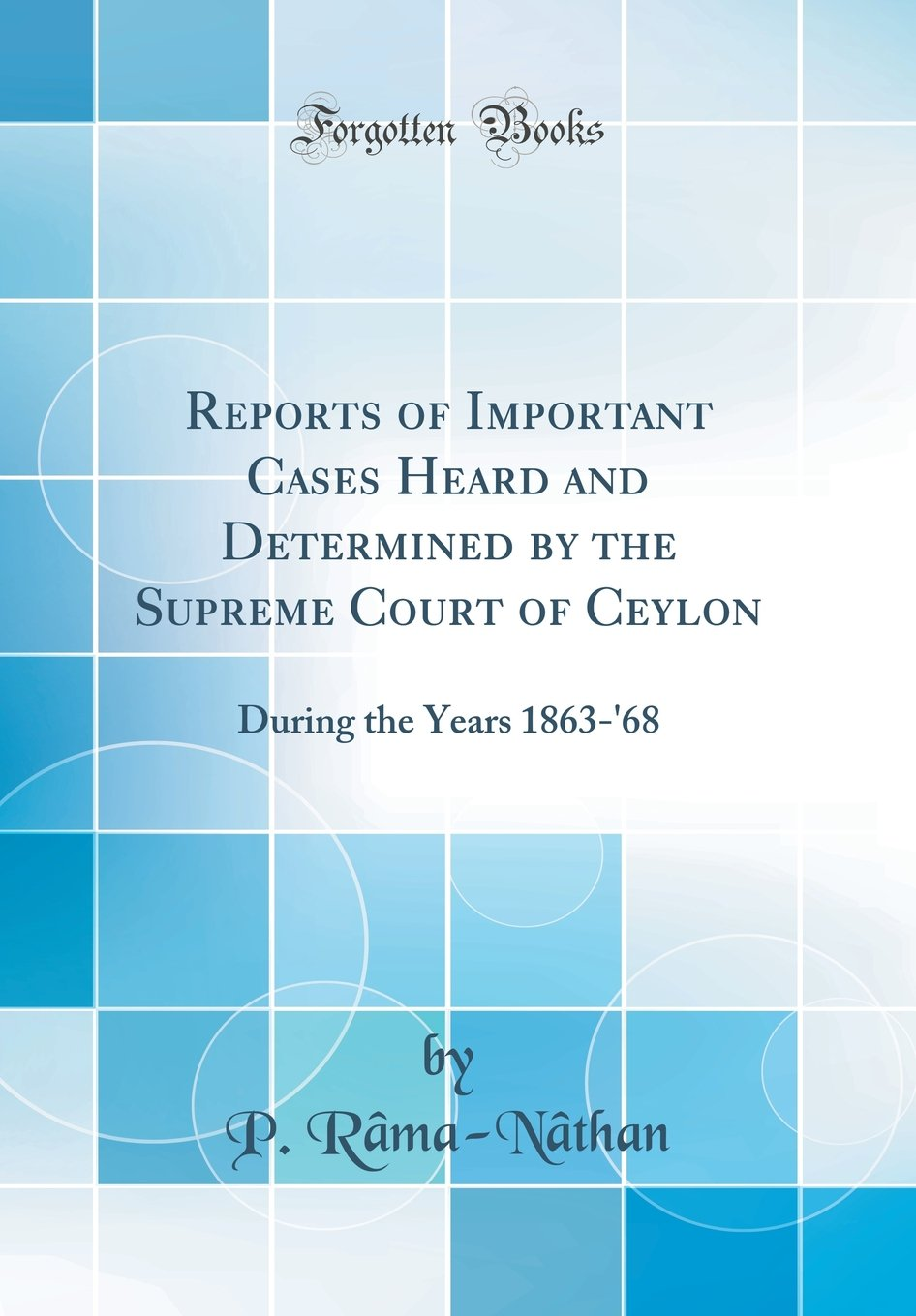 Read Online Reports of Important Cases Heard and Determined by the Supreme Court of Ceylon: During the Years 1863-'68 (Classic Reprint) pdf epub