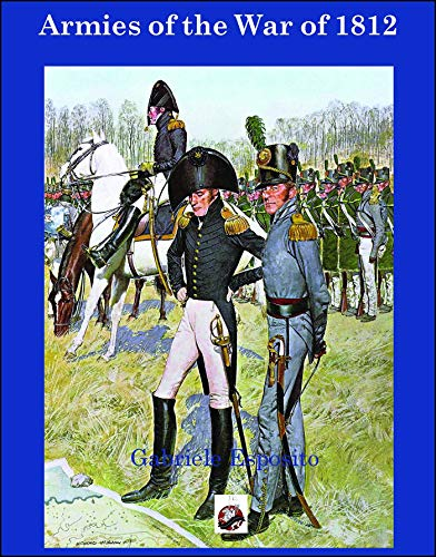 Armies of The War of 1812: The Armies of the United States, United Kingdom and Canada from 1812 - 1815 Gabriele Esposito