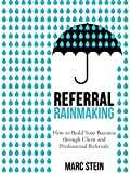 Referral Rainmaking: How to Build Your Business through Client and Professional Referrals