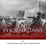The Phoenicians: The History and Culture of One of the Ancient World's Most Influential Civilizations |  Charles River Editors