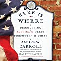 Here Is Where: Discovering America's Great Forgotten History Audiobook by Andrew Carroll Narrated by Andrew Carroll