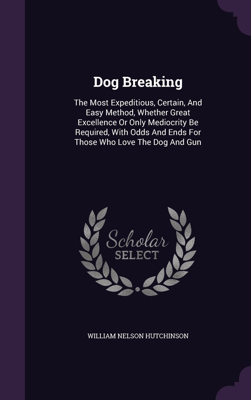 Download Dog Breaking: The Most Expeditious, Certain, And Easy Method, Whether Great Excellence Or Only Mediocrity Be Required, With Odds And Ends For Those Who Love The Dog And Gun pdf