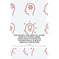 Managing The Mental Game: How To Think More Effectively, Navigate Uncertainty, A