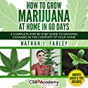 How to Grow Marijuana at Home in 60 Days: A Complete Step by Step Guide to Growing Cannabis in the Comfort of Your Home Hörbuch von Nathan J Farley Gesprochen von: Randal Schaffer