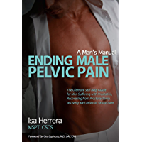 Ending Male Pelvic Pain, A Man's Manual: The Ultimate Self-Help Guide for Men Suffering with Prostatitis, Recovering from Prostatectomy, or Living with Pelvic or Sexual Pain